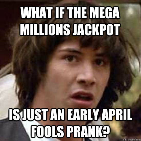 What if the mega millions jackpot is just an early April fools prank? - What if the mega millions jackpot is just an early April fools prank?  conspiracy keanu