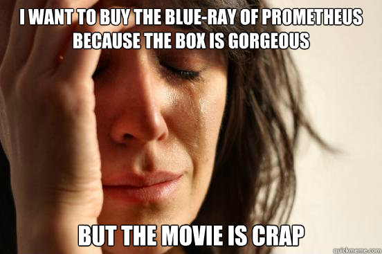 i want to buy the blue-ray of prometheus because the box is gorgeous but the movie is crap - i want to buy the blue-ray of prometheus because the box is gorgeous but the movie is crap  First World Problems