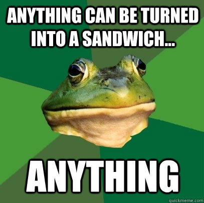 Anything can be turned into a sandwich... ANYTHING