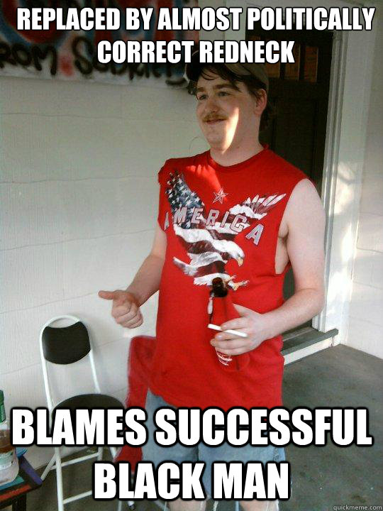 Replaced by Almost Politically Correct redneck Blames successful black man