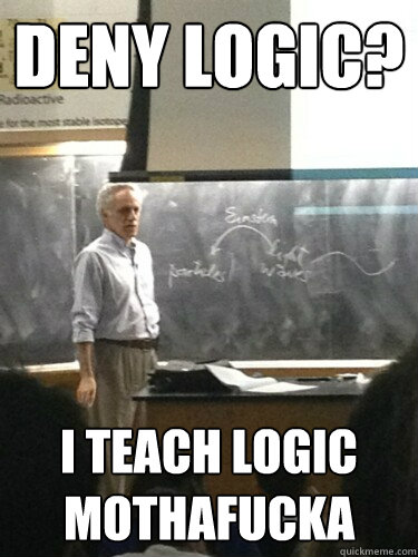 deny logic? i teach logic mothafucka