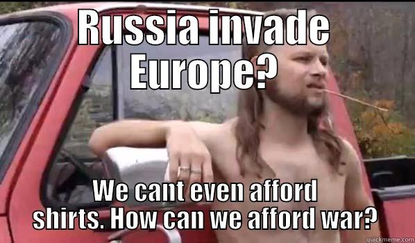 RUSSIA INVADE EUROPE? WE CANT EVEN AFFORD SHIRTS. HOW CAN WE AFFORD WAR? Almost Politically Correct Redneck