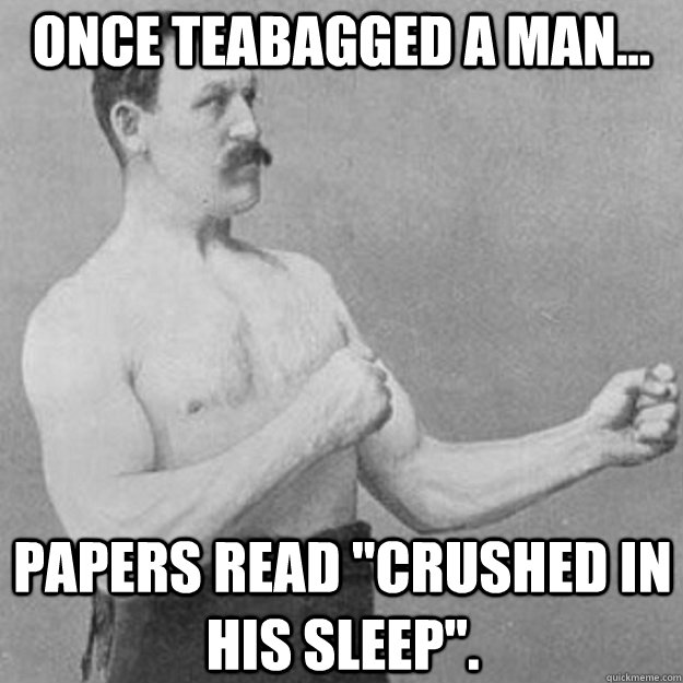 Once teabagged a man... Papers read