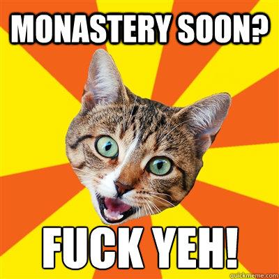 Monastery soon? Fuck Yeh! - Monastery soon? Fuck Yeh!  Bad Advice Cat