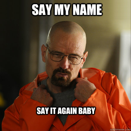 Say my Name Say it again baby  Sexy Walter White