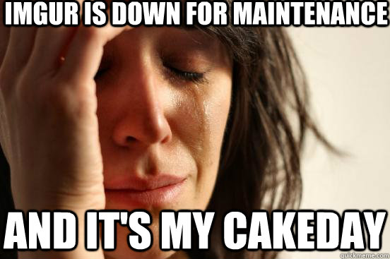 Imgur is down for maintenance  and it's my cakeday - Imgur is down for maintenance  and it's my cakeday  First World Problems