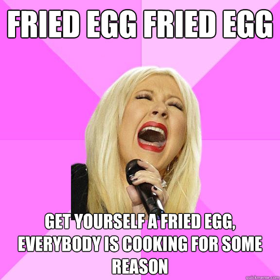Fried Egg Fried Egg Get yourself a Fried Egg, Everybody is cooking for some reason - Fried Egg Fried Egg Get yourself a Fried Egg, Everybody is cooking for some reason  Wrong Lyrics Christina