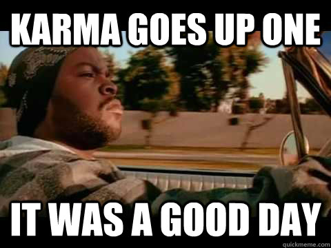 karma goes up one it was a good day