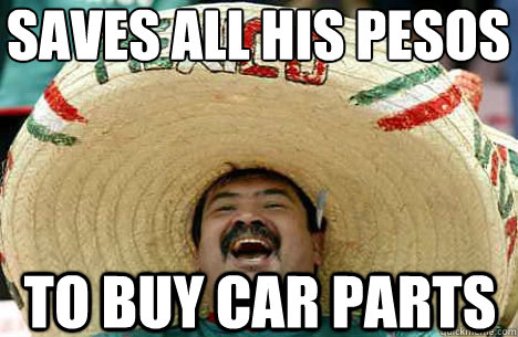 Saves All His Pesos To Buy Car Parts Merry Mexican Quickmeme