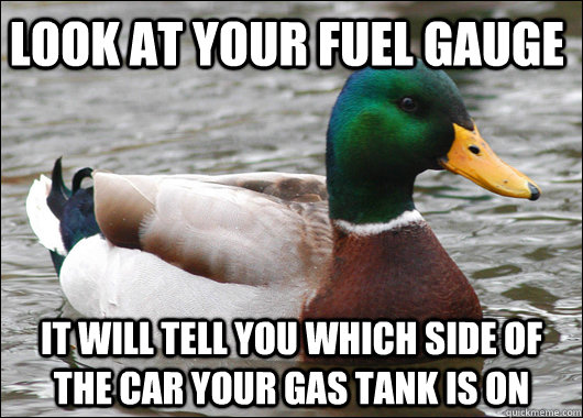 Look at your fuel gauge It will tell you which side of the car your gas tank is on - Look at your fuel gauge It will tell you which side of the car your gas tank is on  Actual Advice Mallard