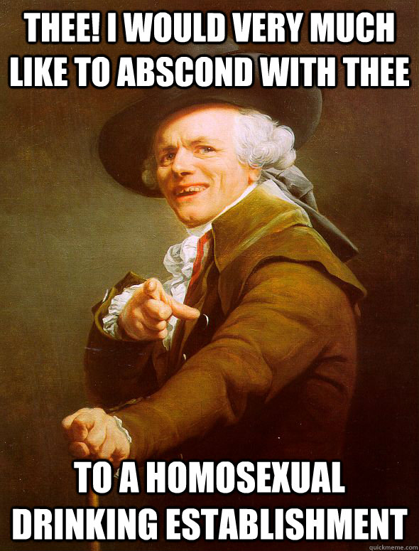 Thee! I would very much like to abscond with thee to a homosexual drinking establishment - Thee! I would very much like to abscond with thee to a homosexual drinking establishment  Joseph Ducreux