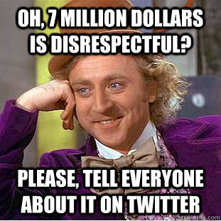 Oh, 7 million dollars is disrespectful? Please, tell everyone about it on twitter - Oh, 7 million dollars is disrespectful? Please, tell everyone about it on twitter  Condescending Wonka