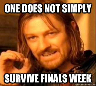 One does not simply survive finals week - One does not simply survive finals week  Finals Week