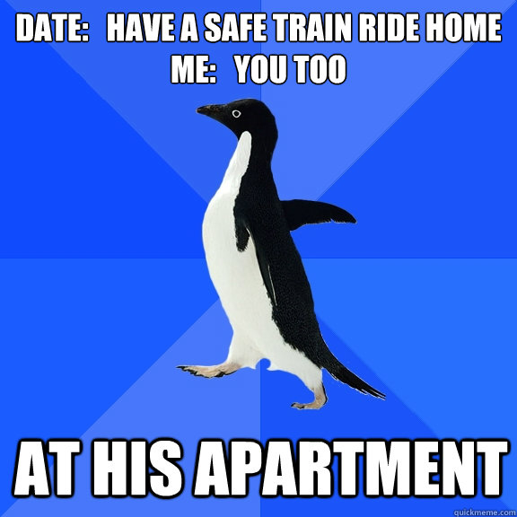 Date:   Have a safe train ride home Me:   You Too at his apartment - Date:   Have a safe train ride home Me:   You Too at his apartment  Socially Awkward Penguin