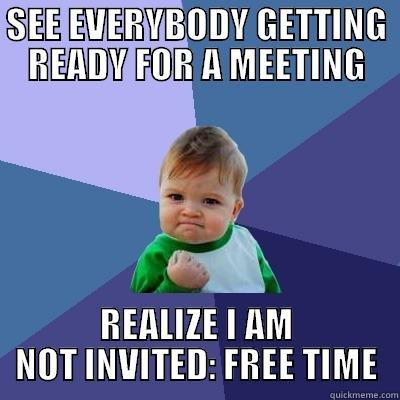 Not invited to the meeting - SEE EVERYBODY GETTING READY FOR A MEETING REALIZE I AM NOT INVITED: FREE TIME Success Kid