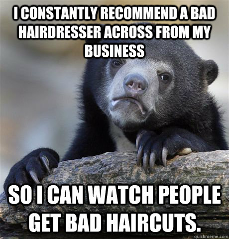 I constantly recommend a bad hairdresser across from my business So I can watch people get bad haircuts. - I constantly recommend a bad hairdresser across from my business So I can watch people get bad haircuts.  Confession Bear