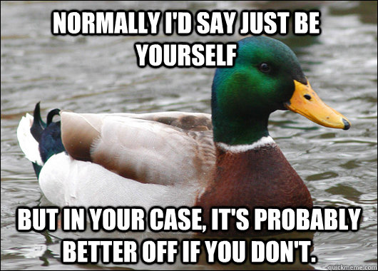 Normally I'd say just be yourself But in your case, it's probably better off if you don't. - Normally I'd say just be yourself But in your case, it's probably better off if you don't.  Actual Advice Mallard