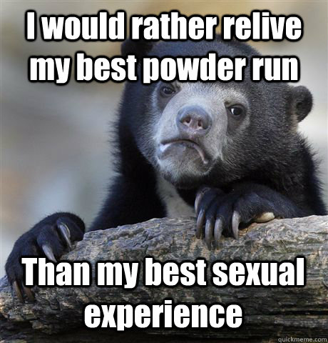 I would rather relive my best powder run Than my best sexual experience - I would rather relive my best powder run Than my best sexual experience  Confession Bear