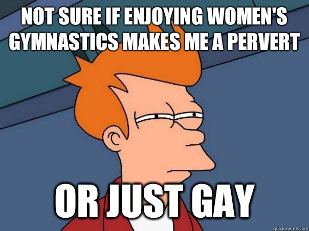 Not sure if enjoying women's gymnastics makes me a pervert Or just gay - Not sure if enjoying women's gymnastics makes me a pervert Or just gay  Futurama Fry