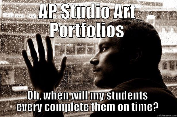 AP STUDIO ART PORTFOLIOS OH, WHEN WILL MY STUDENTS EVERY COMPLETE THEM ON TIME? Over-Educated Problems