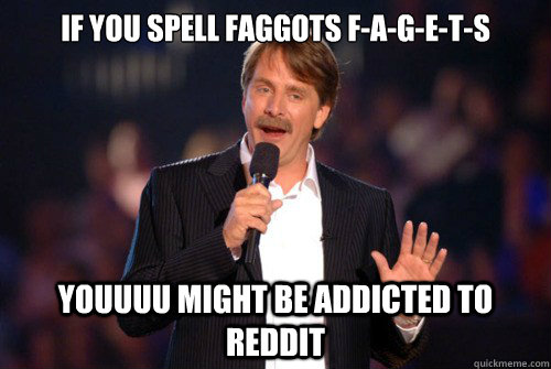 If you spell faggots f-a-g-e-t-s youuuu might be addicted to reddit
