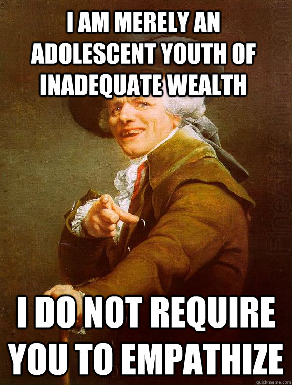I am merely an adolescent youth of inadequate wealth I do not require you to empathize - I am merely an adolescent youth of inadequate wealth I do not require you to empathize  Misc