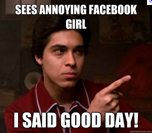 sees annoying facebook girl i said good day!