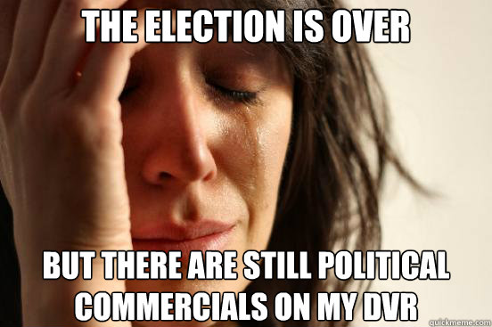 The election is over but there are still political commercials on my dvr - The election is over but there are still political commercials on my dvr  First World Problems