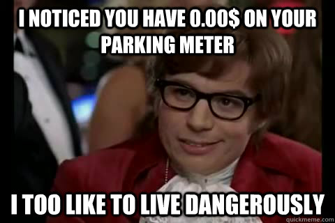 I noticed you have 0.00$ on your parking meter I TOO like to live dangerously - I noticed you have 0.00$ on your parking meter I TOO like to live dangerously  Misc