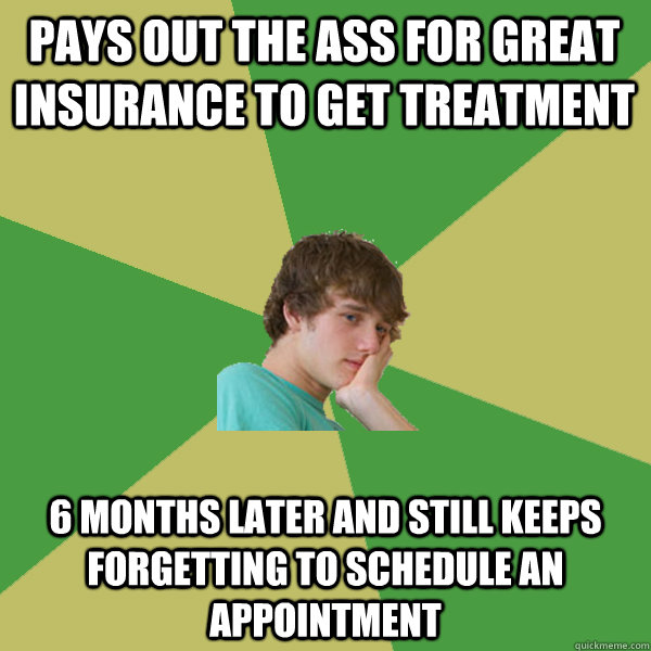 Pays out the ass for great insurance to get treatment 6 months later and still keeps forgetting to schedule an appointment