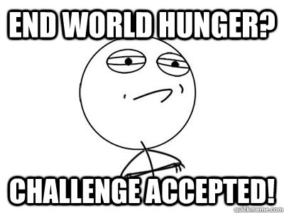 END world hunger? challenge accepted!