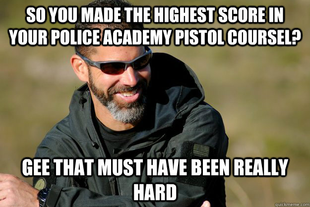 so you made the highest score in your police academy pistol coursel? gee that must have been really hard  - so you made the highest score in your police academy pistol coursel? gee that must have been really hard   Condescending Chris Costa