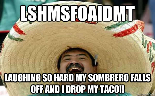 LSHMSFOAIDMT Laughing so hard my sombrero falls off and I drop my taco!!