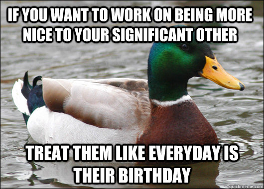 if you want to work on being more nice to your significant other treat them like everyday is their birthday - if you want to work on being more nice to your significant other treat them like everyday is their birthday  Actual Advice Mallard
