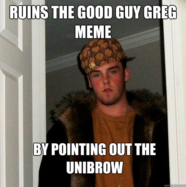 Ruins The Good Guy Greg Meme By Pointing Out The Unibrow Scumbag