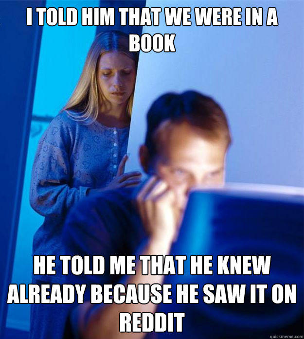 I told him that we were in a book He told me that he knew already because he saw it on Reddit - I told him that we were in a book He told me that he knew already because he saw it on Reddit  Redditors Wife