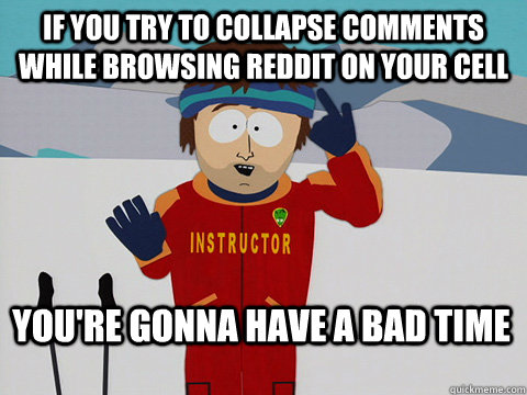 If you try to collapse comments while browsing reddit on your cell You're gonna have a bad time - If you try to collapse comments while browsing reddit on your cell You're gonna have a bad time  Bad Time