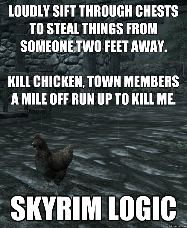 Loudly sift through chests to steal things from someone two feet away.  Kill chicken, town members a mile off run up to kill me. SKYRIM LOGIC