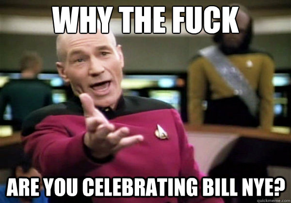 Why the fuck Are you celebrating Bill nye? - Why the fuck Are you celebrating Bill nye?  Why The Fuck Picard