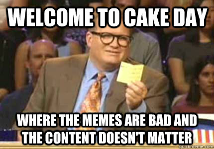 Welcome to cake day Where the memes are bad and the content doesn't matter - Welcome to cake day Where the memes are bad and the content doesn't matter  Misc