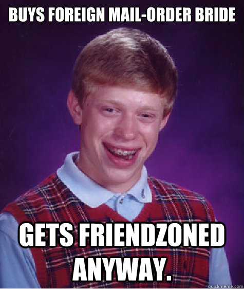 buys foreign mail-order bride Gets friendzoned anyway.  Bad Luck Brian