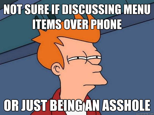 Not sure if discussing menu items over phone or just being an asshole - Not sure if discussing menu items over phone or just being an asshole  Futurama Fry