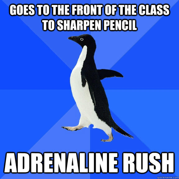 Goes to the front of the class to sharpen pencil adrenaline rush - Goes to the front of the class to sharpen pencil adrenaline rush  Socially Awkward Penguin