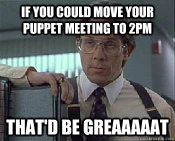 if you could move your puppet meeting to 2pm That'd be Greaaaaat - if you could move your puppet meeting to 2pm That'd be Greaaaaat  Office Space - Lumbergh