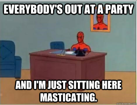 Everybody's out at a party And I'm just sitting here masticating.   - Everybody's out at a party And I'm just sitting here masticating.    Spiderman Desk