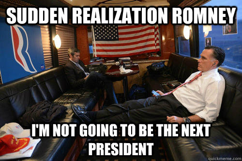 Sudden realization Romney I'm not going to be the next president - Sudden realization Romney I'm not going to be the next president  Sudden Realization Romney