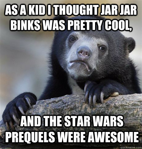 as a kid i thought jar jar binks was pretty cool, and the star wars prequels were awesome - as a kid i thought jar jar binks was pretty cool, and the star wars prequels were awesome  Confession Bear