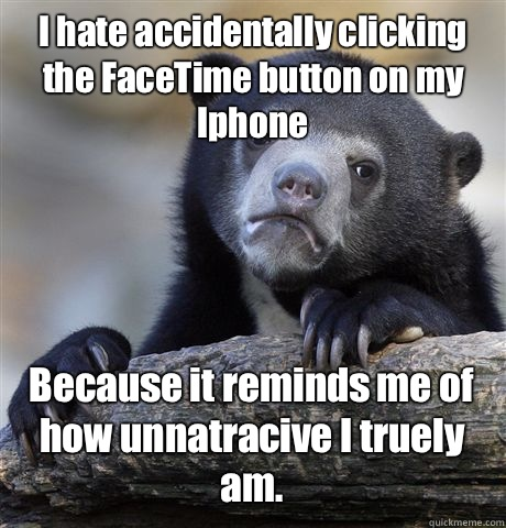 I hate accidentally clicking the FaceTime button on my Iphone Because it reminds me of how unnatracive I truely am.  - I hate accidentally clicking the FaceTime button on my Iphone Because it reminds me of how unnatracive I truely am.   Confession Bear
