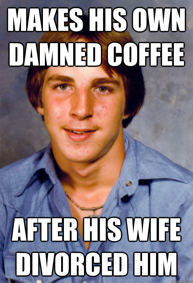 Makes his own damned coffee after his wife divorced him - Makes his own damned coffee after his wife divorced him  Old Economy Steven