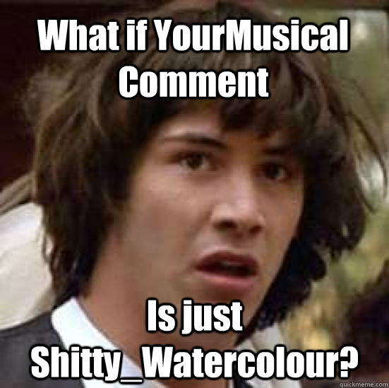 What if YourMusical Comment Is just Shitty_Watercolour?  conspiracy keanu